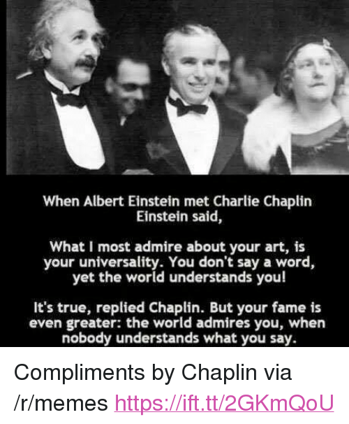 "Albert Einstein, Charlie, and Memes: When Albert Einstein met Charlie Chaplirn  Einstein said,  What I most admire about your art, is  your universality. You don't say a word,  yet the world understands you!  It's true, replied Chaplin. But your fame is  even greater: the world admires you, when  nobody understands what you say <p>Compliments by Chaplin via /r/memes <a href=""https://ift.tt/2GKmQoU"">https://ift.tt/2GKmQoU</a></p>"