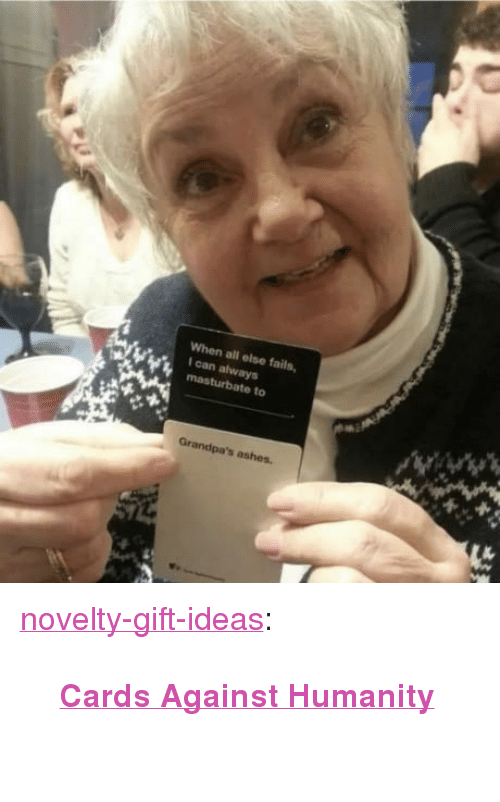 "Cards Against Humanity, Tumblr, and Blog: When all else fails,  I can always  masturbate to  Grandpa's ashes. <p><a href=""https://novelty-gift-ideas.tumblr.com/post/170234805618/cards-against-humanity"" class=""tumblr_blog"">novelty-gift-ideas</a>:</p><blockquote><p><b><a href=""https://novelty-gift-ideas.com/cards-against-humanity/"">  Cards Against Humanity</a><br/></b>  <br/></p></blockquote>"