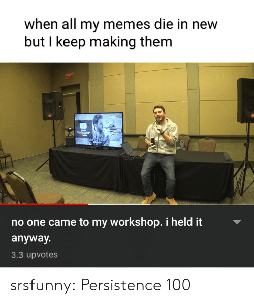My Memes: when all my memes die in new  but I keep making them  no one came to my workshop. i held it  anyway.  3.3 upvotes srsfunny:  Persistence 100