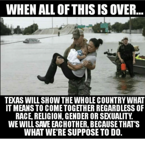 Memes, Texas, and Race: WHEN ALL OF THIS IS OVER  TEXAS WILL SHOW THE WHOLE COUNTRY WHAT  IT MEANS TO COME TOGETHER REGARDLESS OF  RACE, RELIGION, GENDER OR SEXUALITY.  WE WILL SAVE EACHOTHER, BECAUSE THAT'S  WHAT WE'RE SUPPOSE TO DO.