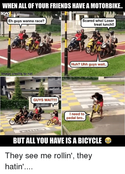 Rollin They Hatin: WHEN ALL OF YOUR FRIENDS HAVE A MOTORBIKE.  Scared who! Loser  HEh guys wanna race?  treat lunch!!  Huh? Uhh guys wait..  Image credits to nat  GUYS WAIT!!!!  I need to  pedal bro  BUT ALL YOU HAVE IS A BICYCLE They see me rollin', they hatin'....