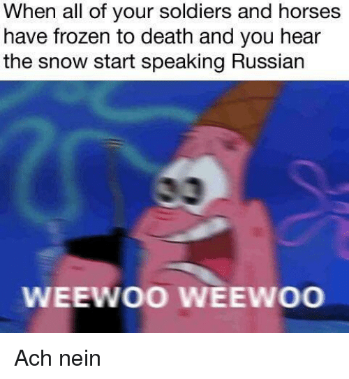 Frozen, Horses, and Soldiers: When all of your soldiers and horses  have frozen to death and you hear  the snow start speaking Russian  0  WEEWOO.İEEwoo Ach nein