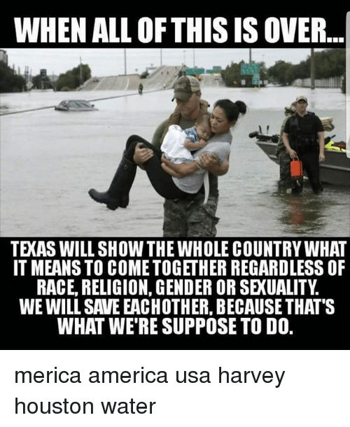 America, Memes, and Houston: WHEN ALL OFTHIS IS OVER...  TEXAS WILL SHOW THE WHOLE COUNTRY WHAT  IT MEANS TO COMETOGETHER REGARDLESS OF  RACE, RELIGION, GENDER OR SEXUALITY  WE WILL SAVE EACHOTHER, BECAUSE THAT'S  WHAT WE'RE SUPPOSE TO D0. merica america usa harvey houston water