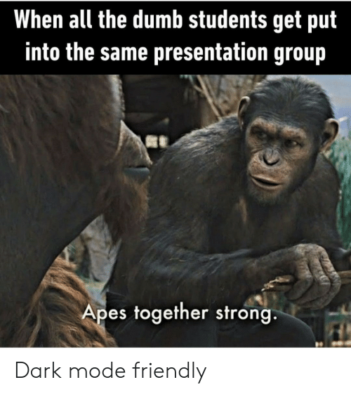 The Dumb: When all the dumb students get put  into the same presentation group  Apes together strong. Dark mode friendly