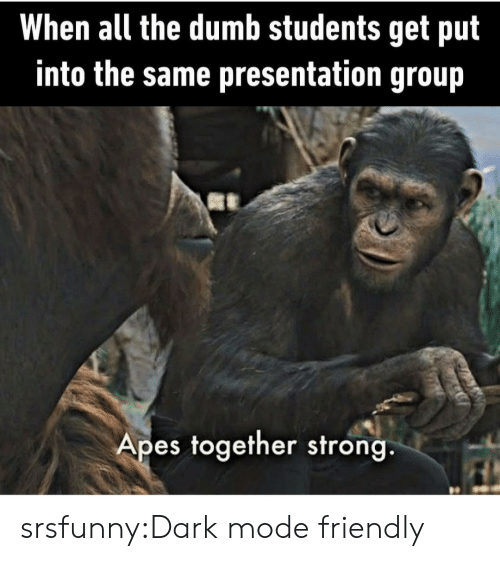 The Dumb: When all the dumb students get put  into the same presentation group  Apes together strong. srsfunny:Dark mode friendly