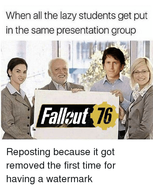 Lazy, Time, and All The: When all the lazy students get put  in the same presentation group  Falleut 76 Reposting because it got removed the first time for having a watermark