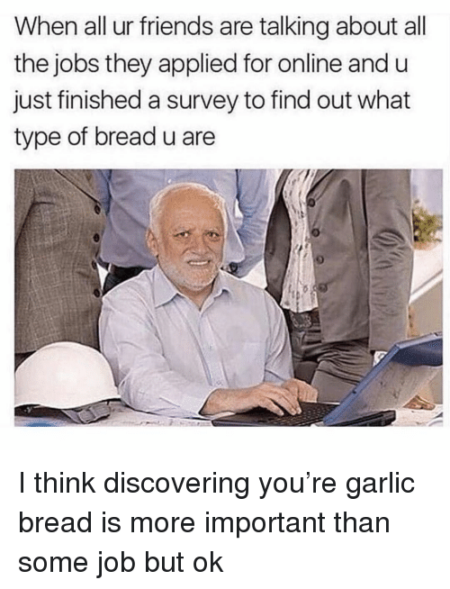 Friends, Funny, and Jobs: When all ur friends are talking about all  the jobs they applied for online and u  just finished a survey to find out what  type of bread u are I think discovering you're garlic bread is more important than some job but ok