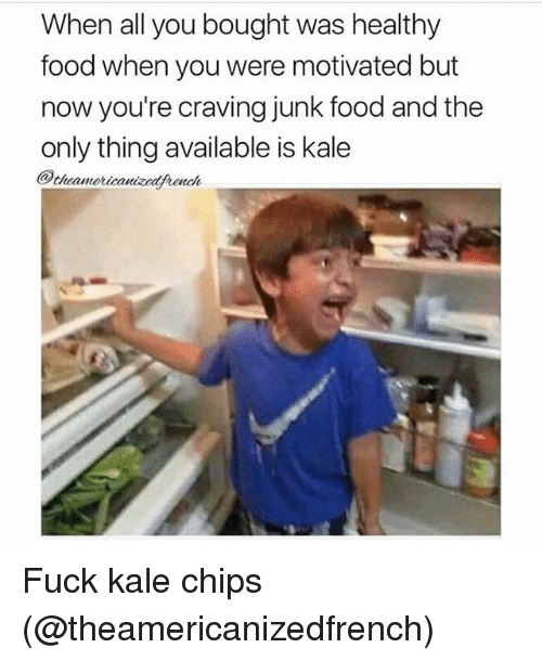 healthy food: When all you bought was healthy  food when you were motivated but  now you're craving junk food and the  only thing available is kale  e Is  @theamoricanizedfnonok Fuck kale chips (@theamericanizedfrench)