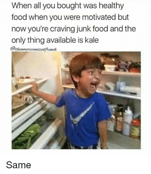 healthy food: When all you bought was healthy  food when you were motivated but  now you're craving junk food and the  only thing available is kale  @cheamericanizedfronah Same