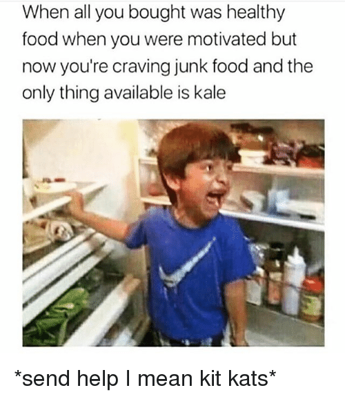 healthy food: When all you bought was healthy  food when you were motivated but  now you're craving junk food and the  only thing available is kale *send help I mean kit kats*