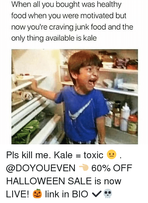 healthy food: When all you bought was healthy  food when you were motivated but  now you're craving junk food and the  only thing available is kale Pls kill me. Kale = toxic 😐 . @DOYOUEVEN 👈🏼 60% OFF HALLOWEEN SALE is now LIVE! 🎃 link in BIO ✔️💀