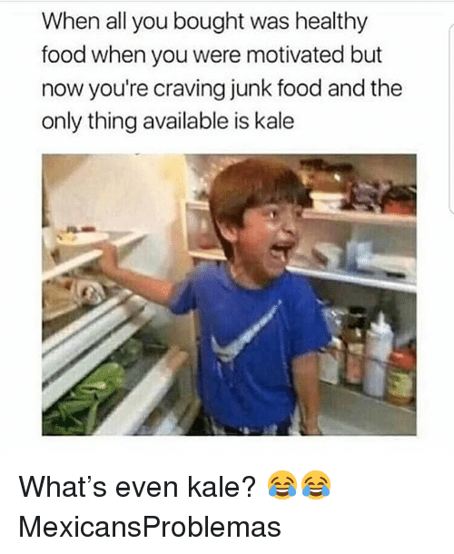 healthy food: When all you bought was healthy  food when you were motivated but  now you're craving junk food and the  only thing available is kale What's even kale? 😂😂 MexicansProblemas
