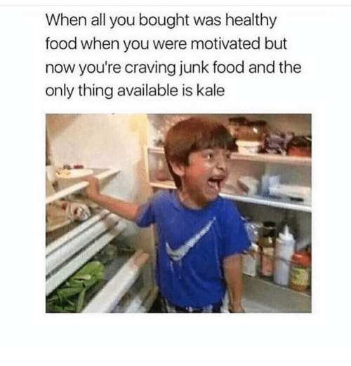 healthy food: When all you bought was healthy  food when you were motivated but  now you're craving junk food and the  only thing available is kale