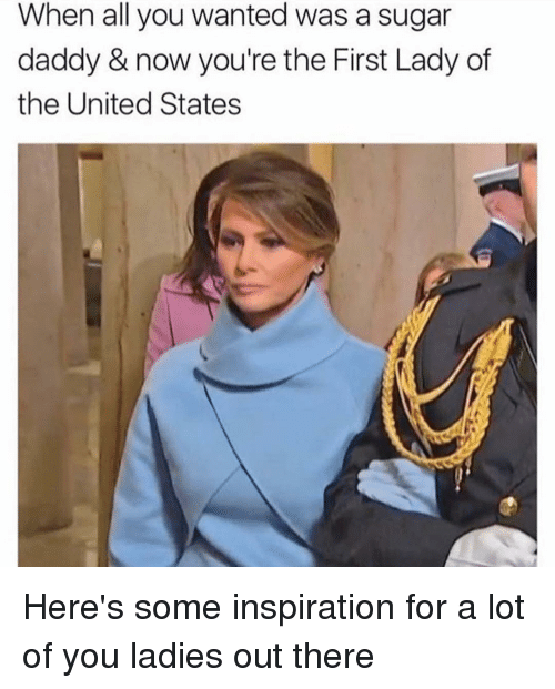 Memes, Sugar, and 🤖: When all you wanted was a sugar  daddy & now you're the First Lady of  the United States Here's some inspiration for a lot of you ladies out there