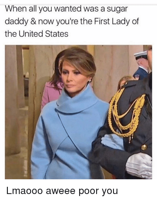 Funny, Sugar Daddy, and First Lady: When all you wanted was a sugar  daddy & now you're the First Lady of  the United States Lmaooo aweee poor you