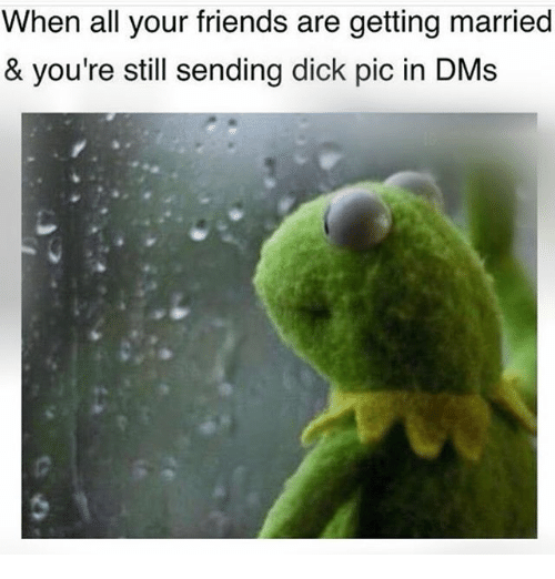 Dicks Pics: When all your friends are getting married  & you're still sending dick pic in DMs