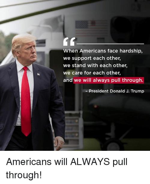 Trump, President, and Will: When Americans face hardship,  we support each other,  we stand with each other,  we care for each other,  we will always pull through.  - President Donald J. Trump Americans will ALWAYS pull through!