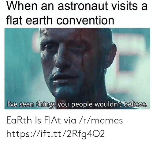 Memes, Earth, and Flat Earth: When an astronaut visits a  flat earth convention  I've seen things you people wouldn't believe EaRth Is FlAt via /r/memes https://ift.tt/2Rfg4O2