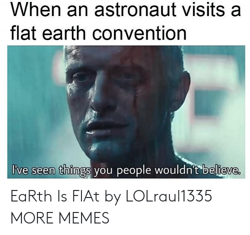 Dank, Memes, and Target: When an astronaut visits a  flat earth convention  I've seen things you people wouldn't believe EaRth Is FlAt by LOLraul1335 MORE MEMES