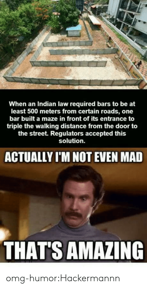 Omg, Tumblr, and Blog: When an Indian law required bars to be at  least 500 meters from certain roads, one  bar built a maze in front of its entrance to  triple the walking distance from the door to  the street. Regulators accepted this  solution.  ACTUALLY I'M NOT EVEN MAD  THAT'S AMAZING omg-humor:Hackermannn
