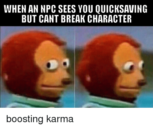 Funny, Break, and Karma: WHEN AN NPC SEES YOU QUICKSAVING  BUT CANT BREAK CHARACTER