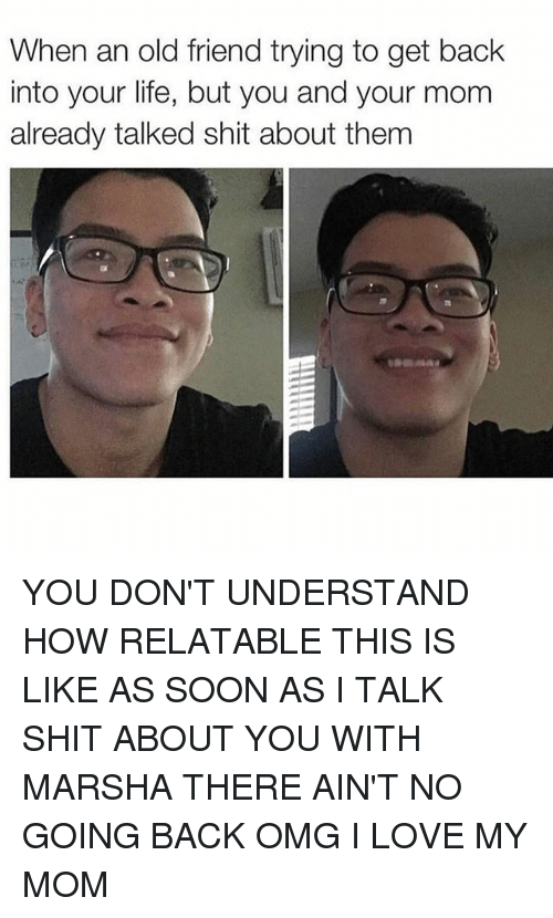 Life, Love, and Memes: When an old friend trying to get back  into your life, but you and your mom  already talked shit about them YOU DON'T UNDERSTAND HOW RELATABLE THIS IS LIKE AS SOON AS I TALK SHIT ABOUT YOU WITH MARSHA THERE AIN'T NO GOING BACK OMG I LOVE MY MOM