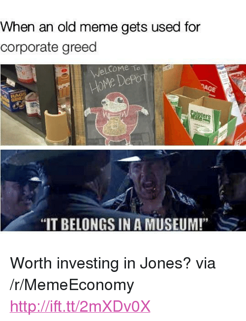 "Meme, Home, and Http: When an old meme gets used for  corporate greed  AGE  HoMe DePo  ters  ""IT BELONGS IN A MUSEUM!""S <p>Worth investing in Jones? via /r/MemeEconomy <a href=""http://ift.tt/2mXDv0X"">http://ift.tt/2mXDv0X</a></p>"