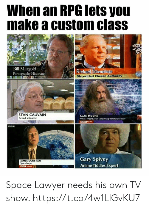 Anime, Food, and Lawyer: When an RPG lets you  make a custom class  97  Bill Margold  Pornography Historian  Richard Scheuerman  Shredded Cheese Authority  food  STAN CAUVAIN  Bread scientist  ALAN MOORE  Writer/Wizard/Mall Santa/Rasputin impersonator  BBC NEWS  BBC  Gary Spivey  Anime Tiddies Expert  JAMES DUNSTAN  Space lawyer  BBC NEWS Space Lawyer needs his own TV show. https://t.co/4w1LIGvKU7