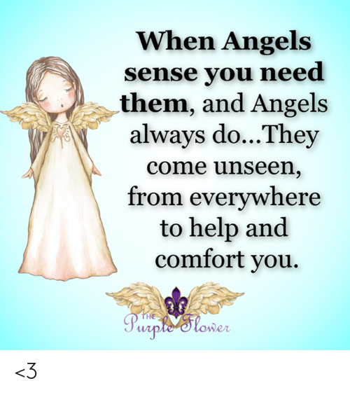 Memes, Angels, and Help: When Angels  sense you need  them, and Angels  always do...They  come unseen,  from everywhere  to help and  comfort you.  THE  Purple'Stower <3