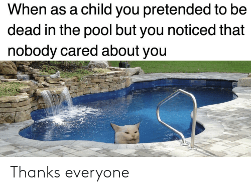 Pool, You, and Child: When as a child you pretended to be  dead in the pool but you noticed that  nobody cared about you Thanks everyone