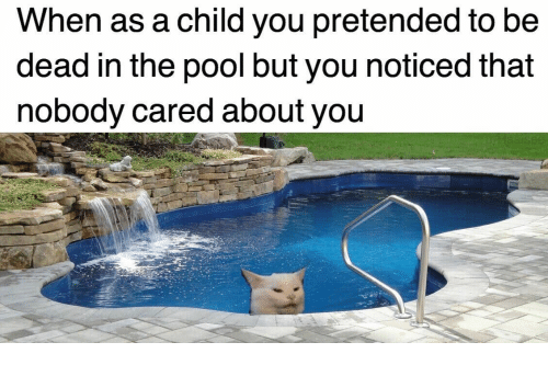 Pool, You, and Child: When as a child you pretended to be  dead in the pool but you noticed that  nobody cared about you