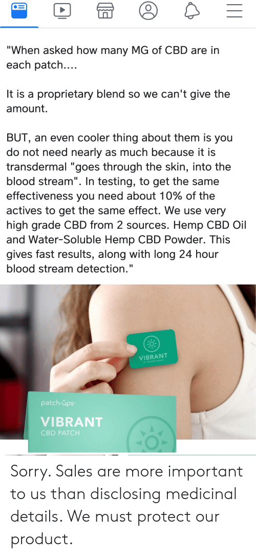 """Sorry, Ups, and Water: """"When asked how many MG of CBD are in  each patch....  It is a proprietary blend so we can't give the  amount.  BUT, an even cooler thing about them is you  do not need nearly as much because it is  transdermal """"goes through the skin, into the  blood stream"""". In testing, to get the same  effectiveness you need about 10% of the  actives to get the same effect. We use very  II  high grade CBD from 2 sources. Hemp CBD Oil  and Water-Soluble Hemp CBD Powder. This  gives fast results, along with long 24 hour  blood stream detection.""""  VIBRANT  BY TRUVISION HEALTH  patch-ups  VIBRANT  CBD PATCH Sorry. Sales are more important to us than disclosing medicinal details. We must protect our product."""
