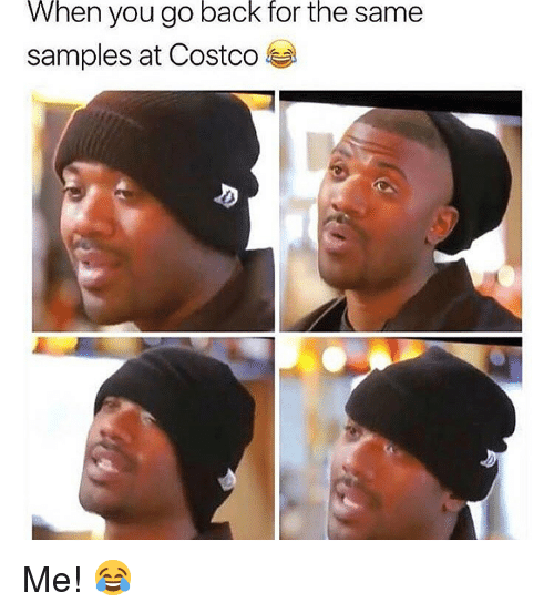 Samples: When  back  for  the  you go  samples at Costco  same Me! 😂