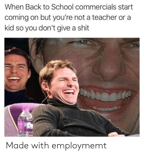 Give A Shit: When Back to School commercials start  coming on but you're not a teacher or a  kid so you don't give a shit Made with employmemt