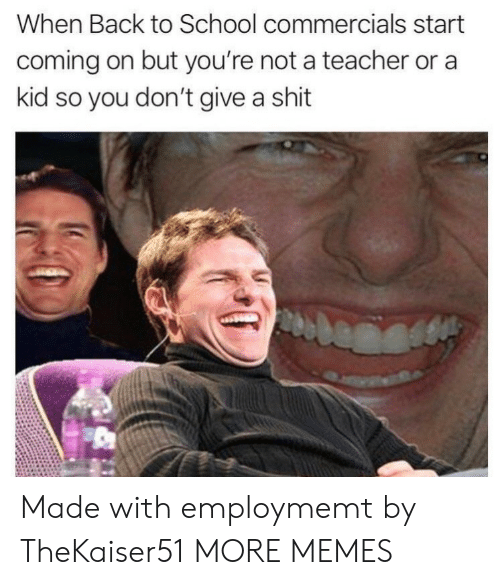 Give A Shit: When Back to School commercials start  coming on but you're not a teacher or a  kid so you don't give a shit Made with employmemt by TheKaiser51 MORE MEMES