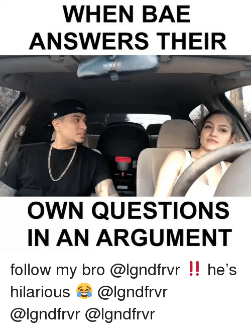 Bae, Memes, and Hilarious: WHEN BAE  ANSWERS THEIR  OWN QUESTIONS  IN AN ARGUMENT follow my bro @lgndfrvr ‼️ he's hilarious 😂 @lgndfrvr @lgndfrvr @lgndfrvr