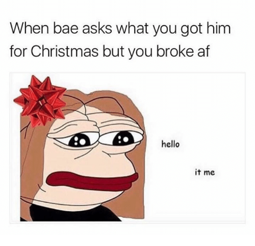 Af, Bae, and Christmas: When bae asks what you got him  for Christmas but you broke af  hello  it me