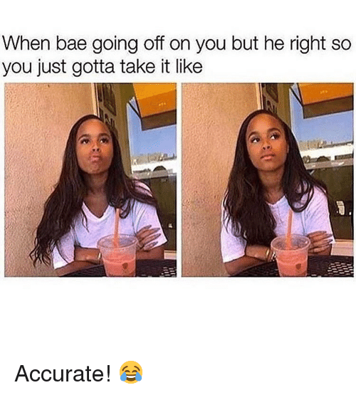 Bae, Memes, and 🤖: When bae going off on you but he right so  you just gotta take it like Accurate! 😂