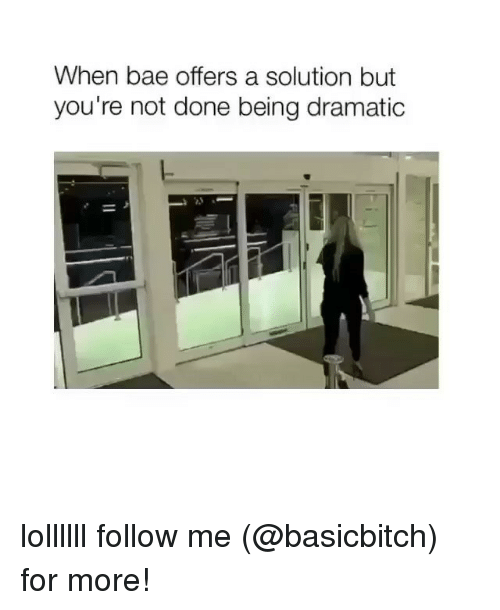 Bae, Girl Memes, and For: When bae offers a solution but  you're not done being dramatic lollllll follow me (@basicbitch) for more!