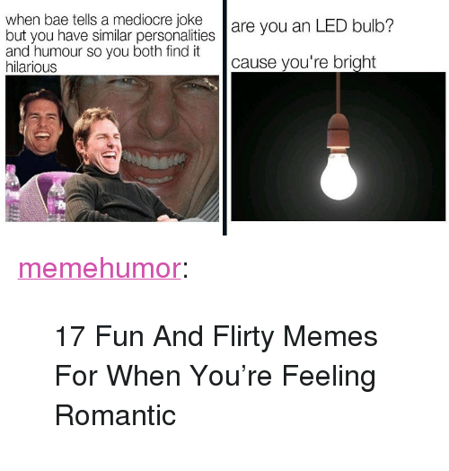 """Flirty Memes: when bae tells a mediocre joke are you an LED bulb?  but you have similar personalities  and humour so you both find it  hilarious  cause you're bright <p><a href=""""http://memehumor.net/post/166837056647/17-fun-and-flirty-memes-for-when-youre-feeling"""" class=""""tumblr_blog"""">memehumor</a>:</p>  <blockquote><p>17 Fun And Flirty Memes For When You're Feeling Romantic</p></blockquote>"""