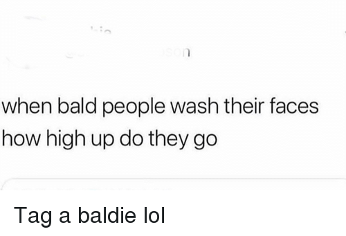 Funny, How High, and Lol: when bald people wash their faces  how high up do they go Tag a baldie lol
