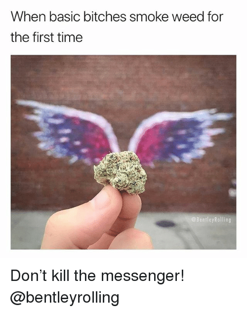 Weed, Marijuana, and Messenger: When basic bitches smoke weed for  the first time  BentleyRolling Don't kill the messenger! @bentleyrolling
