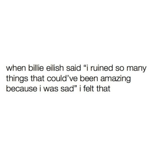 "Amazing, Sad, and Been: when billie eilish said ""i ruined so many  things that could've been amazing  because i was sad"" i felt that"