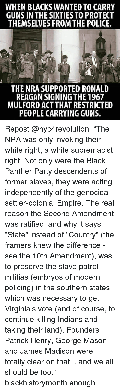 "Empire, Guns, and Memes: WHEN BLACKS WANTED TO CARRY  GUNS IN THE SIXTIES TO PROTECT  THEMSELVES FROM THE POLICE  THE NRA SUPPORTED RONALD  REAGAN SIGNING THE 1967  MULFORD ACT THAT RESTRICTED  PEOPLE CARRYING GUNS. Repost @nyc4revolution: ""The NRA was only invoking their white right, a white supremacist right. Not only were the Black Panther Party descendents of former slaves, they were acting independently of the genocidal settler-colonial Empire. The real reason the Second Amendment was ratified, and why it says ""State"" instead of ""Country"" (the framers knew the difference - see the 10th Amendment), was to preserve the slave patrol militias (embryos of modern policing) in the southern states, which was necessary to get Virginia's vote (and of course, to continue killing Indians and taking their land). Founders Patrick Henry, George Mason and James Madison were totally clear on that... and we all should be too."" blackhistorymonth enough"