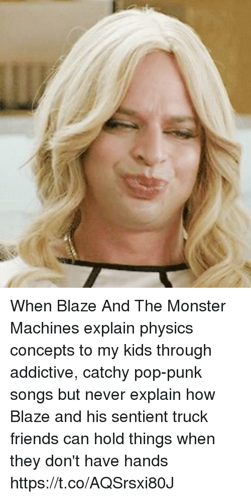 Friends, Memes, and Monster: When Blaze And The Monster Machines explain physics concepts to my kids through addictive, catchy pop-punk songs but never explain how Blaze and his sentient truck friends can hold things when they don't have hands https://t.co/AQSrsxi80J