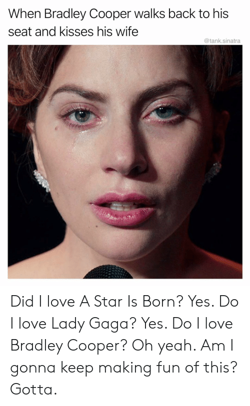 Bradley Cooper: When Bradley Cooper walks back to his  seat and kisses his wife  @tank.sinatra Did I love A Star Is Born? Yes. Do I love Lady Gaga? Yes. Do I love Bradley Cooper? Oh yeah. Am I gonna keep making fun of this? Gotta.