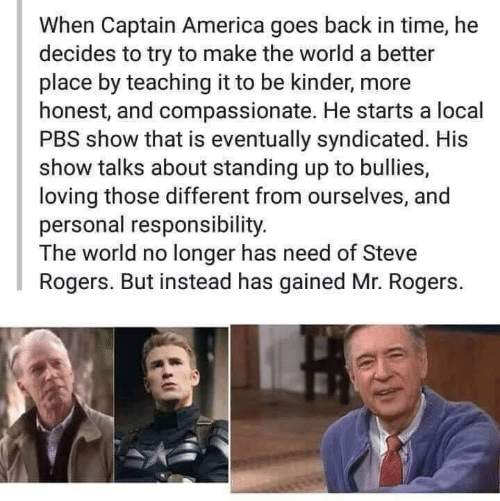 instead: When Captain America goes back in time, he  decides to try to make the world a better  place by teaching it to be kinder, more  honest, and compassionate. He starts a local  PBS show that is eventually syndicated. His  show talks about standing up to bullies,  loving those different from ourselves, and  personal responsibility.  The world no longer has need of Steve  Rogers. But instead has gained Mr. Rogers.