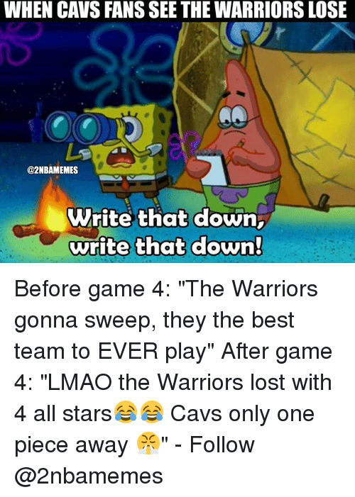 "Cavs, Lmao, and Nba: WHEN CAVS FANS SEE THE WARRIORS LOSE  @2NBAMEMES  Write that down,  write that down Before game 4: ""The Warriors gonna sweep, they the best team to EVER play"" After game 4: ""LMAO the Warriors lost with 4 all stars😂😂 Cavs only one piece away 😤"" - Follow @2nbamemes"