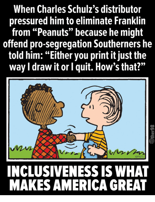 """America, Pro, and Peanuts: When Charles Schulz's distributor  pressured him to eliminate Franklin  from """"Peanuts"""" because he might  offend pro-segregation Southerners he  told him: """"Either you print it just the  way I draw it or l quit. How's that?""""  OPNTS  INCLUSIVENESS IS WHAT  MAKES AMERICA GREAT"""