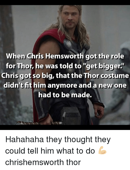 """Chris Hemsworth, Memes, and Thor: When Chris Hemsworth got the role  for Thor, he was told to """"get bigger""""  for Thor, he was told to """"get bigger""""  Chris got so big, that the Thor costume  didn't fit him anymore and a new one  had to be made. Hahahaha they thought they could tell him what to do 💪🏼 chrishemsworth thor"""